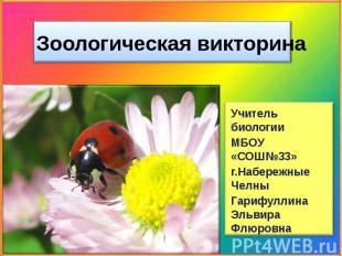Зоологическая викторина Учитель биологииМБОУ «СОШ№33» г.Набережные ЧелныГарифулл