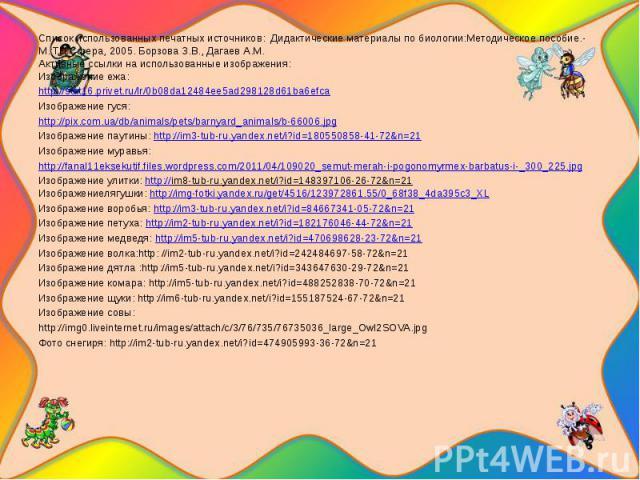 Список использованных печатных источников: Дидактические материалы по биологии:Методическое пособие.-М.:ТЦ Сфера, 2005. Борзова З.В., Дагаев А.М.Активные ссылки на использованные изображения:Изображение ежа:http://stat16.privet.ru/lr/0b08da12484ee5a…