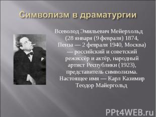 Символизм в драматургии Всеволод Эмильевич Мейерхольд (28 января (9 февраля) 187