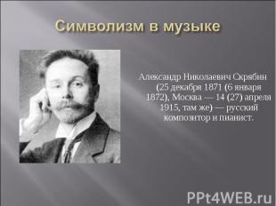 Символизм в музыке Александр Николаевич Скрябин (25 декабря 1871 (6 января 1872)