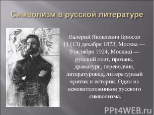 Символизм в русской литературе Валерий Яковлевич Брюсов (1 (13) декабря 1873, Мо
