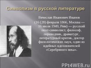 Символизм в русской литературе Вячеслав Иванович Иванов (16 (28) февраля 1866, М