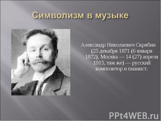 Символизм в музыке Александр Николаевич Скрябин (25 декабря 1871 (6 января 1872), Москва — 14 (27) апреля 1915, там же) — русский композитор и пианист.
