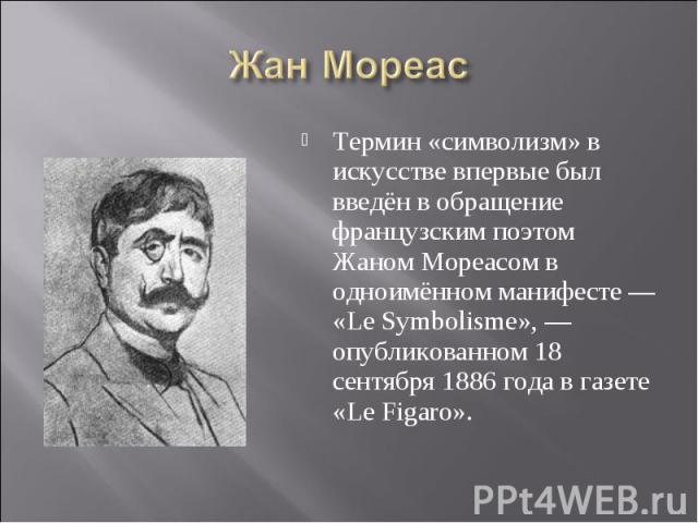Жан Мореас Термин «символизм» в искусстве впервые был введён в обращение французским поэтом Жаном Мореасом в одноимённом манифесте — «Le Symbolisme», — опубликованном 18 сентября 1886 года в газете «Le Figaro».