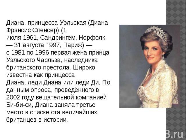 Диана, принцесса Уэльская(Диана Фрэнсис Спенсер) (1 июля1961,Сандрингем,Норфолк—31 августа1997,Париж)— с1981по1996первая жена принца Уэльского Чарльза, наследника британского престола. Широко известна какпринцесса Диана,леди Дианаили…
