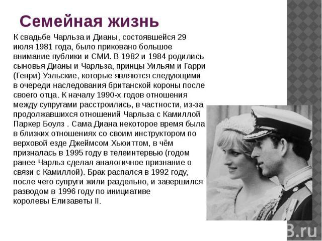 Семейная жизнь Ксвадьбе Чарльза и Дианы, состоявшейся 29 июля 1981 года, было приковано большое внимание публики и СМИ. В 1982 и 1984 родились сыновья Дианы и Чарльза, принцыУильямиГарри (Генри)Уэльские, которые являются следующими в очереди на…