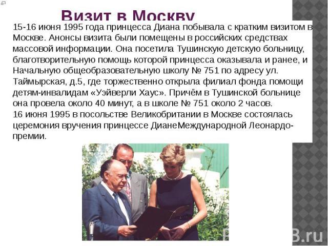Визит в Москву 15-16 июня1995 годапринцесса Диана побывала с кратким визитом в Москве. Анонсы визита были помещены в российских средствах массовой информации.Она посетилаТушинскую детскую больницу, благотворительную помощь которой принцесса оказ…