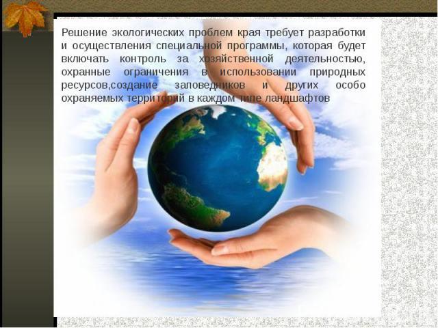 Решение экологических проблем края требует разработки и осуществления специальной программы, которая будет включать контроль за хозяйственной деятельностью, охранные ограничения в использовании природных ресурсов,создание заповедников и других особо…