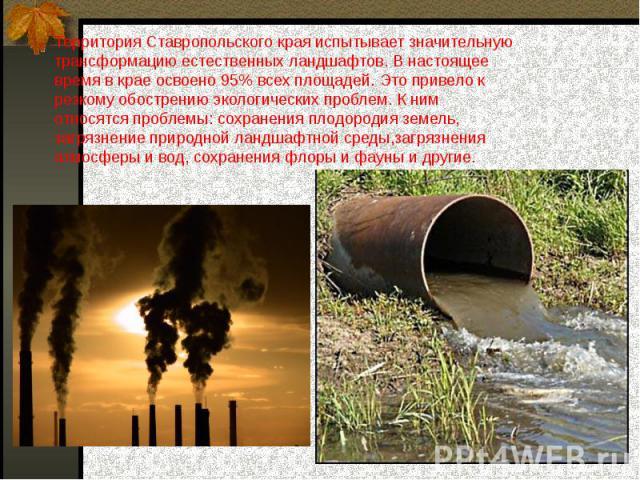 Территория Ставропольского края испытывает значительную трансформацию естественных ландшафтов. В настоящее время в крае освоено 95% всех площадей. Это привело к резкому обострению экологических проблем. К ним относятся проблемы: сохранения плодороди…