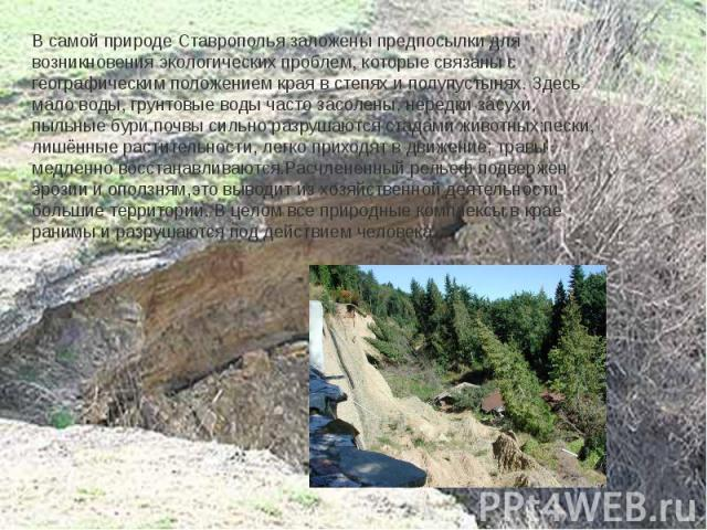 В самой природе Ставрополья заложены предпосылки для возникновения экологических проблем, которые связаны с географическим положением края в степях и полупустынях. Здесь мало воды, грунтовые воды часто засолены, нередки засухи, пыльные бури,почвы си…