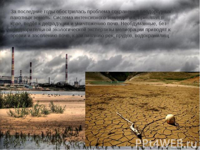 За последние годы обострилась проблема сохранения плодородных пахотных земель. Система интенсивного земледелия, принятая в крае, ведёт к деградации и уничтожению почв. Необдуманные, без предварительной экологической экспертизы мелиорации приводят к …