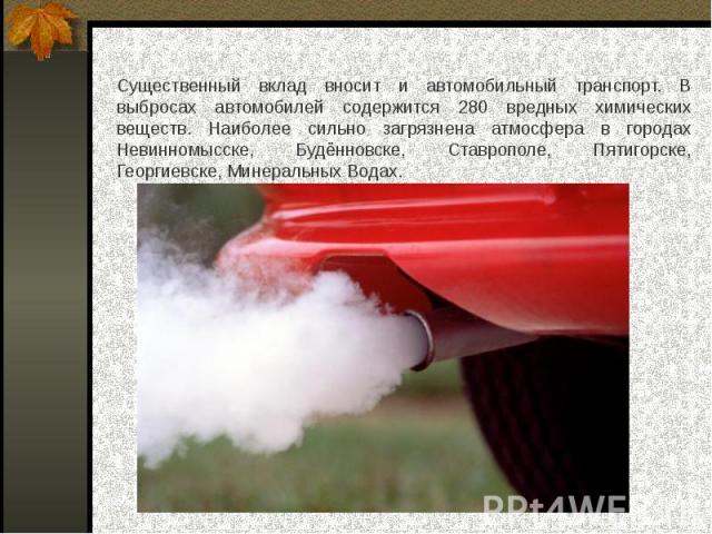 Существенный вклад вносит и автомобильный транспорт. В выбросах автомобилей содержится 280 вредных химических веществ. Наиболее сильно загрязнена атмосфера в городах Невинномысске, Будённовске, Ставрополе, Пятигорске, Георгиевске, Минеральных Водах.