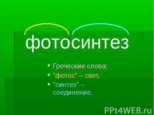 """фотосинтезГреческие слова:""""фотос"""" – свет,""""синтез"""" – соединение."""