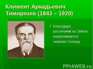 Климент Аркадьевич Тимирязев (1843 – 1920) Благодаря растениям на Земле накаплив