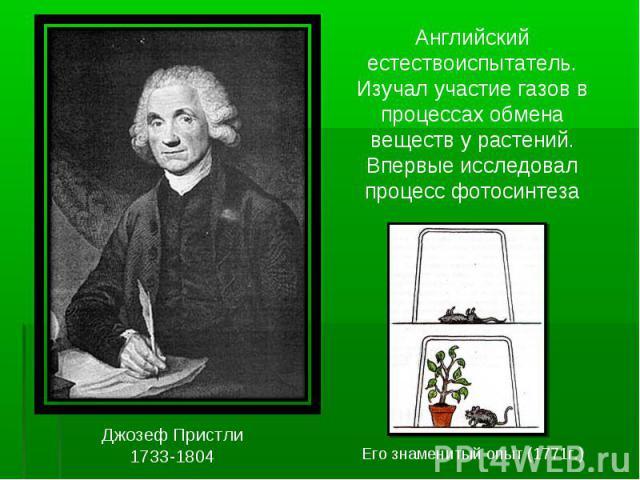 Английский естествоиспытатель. Изучал участие газов в процессах обмена веществ у растений. Впервые исследовал процесс фотосинтезаДжозеф Пристли1733-1804Его знаменитый опыт (1771г.)