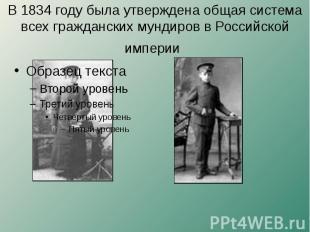 В 1834 году была утверждена общая система всех гражданских мундиров в Российской