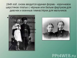 1949 год, снова вводится единая форма - коричневое шерстяное платье с чёрным или