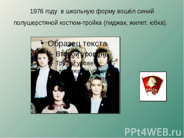 1976 году в школьную форму вошёл синий полушерстяной костюм-тройка (пиджак, жилет, юбка).