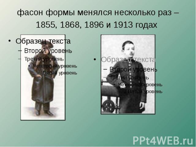 фасон формы менялся несколько раз –1855, 1868, 1896 и 1913 годах