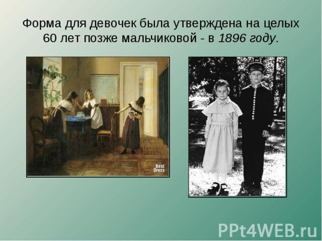 Форма для девочек была утверждена на целых 60 лет позже мальчиковой - в 1896 году.
