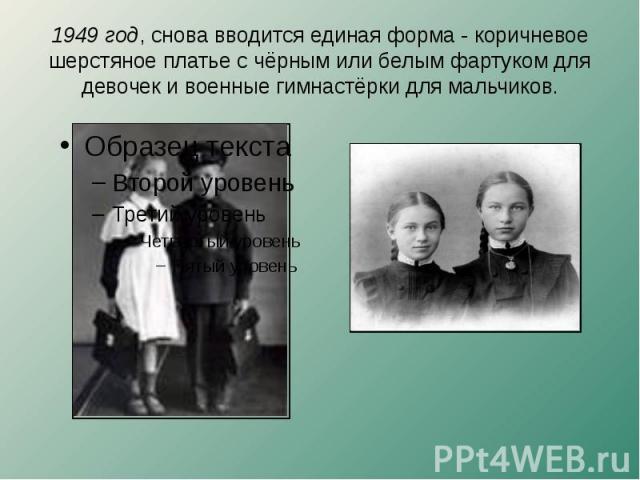 1949 год, снова вводится единая форма - коричневое шерстяное платье с чёрным или белым фартуком для девочек и военные гимнастёрки для мальчиков.