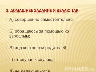3. Домашнее задание я делаю так: А) совершенно самостоятельно;Б) обращаюсь за по