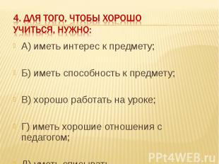 4. Для того, чтобы хорошо учиться, нужно: А) иметь интерес к предмету;Б) иметь с
