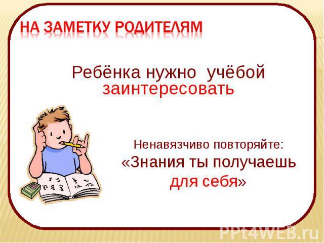 НА ЗАМЕТКУ РОДИТЕЛЯМ Ребёнка нужно учёбой заинтересоватьНенавязчиво повторяйте:«Знания ты получаешь для себя»