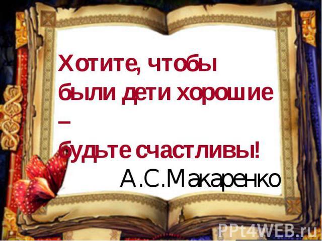 Хотите, чтобы были дети хорошие – будьте счастливы!А.С.Макаренко