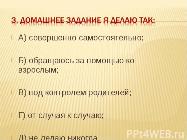 3. Домашнее задание я делаю так: А) совершенно самостоятельно;Б) обращаюсь за помощью ко взрослым;В) под контролем родителей;Г) от случая к случаю;Д) не делаю никогда.