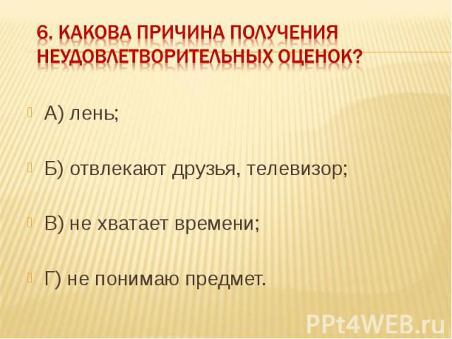 6. Какова причина получения неудовлетворительных оценок? А) лень;Б) отвлекают друзья, телевизор;В) не хватает времени;Г) не понимаю предмет.