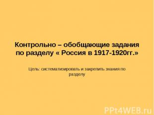 Контрольно – обобщающие задания по разделу « Россия в 1917-1920гг.» Цель: систем