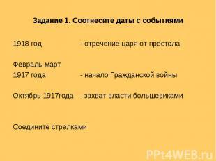 Задание 1. Соотнесите даты с событиями 1918 год - отречение царя от престолаФевр