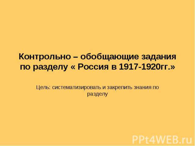 Контрольно – обобщающие задания по разделу « Россия в 1917-1920гг.» Цель: систематизировать и закрепить знания по разделу