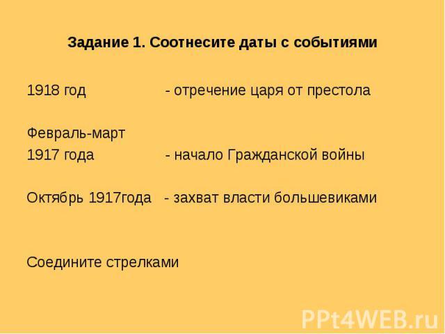 Задание 1. Соотнесите даты с событиями 1918 год - отречение царя от престолаФевраль-март 1917 года - начало Гражданской войныОктябрь 1917года - захват власти большевикамиСоедините стрелками