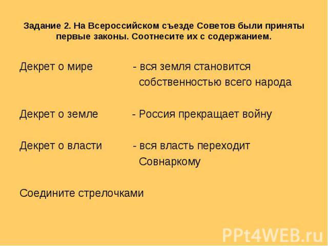 Задание 2. На Всероссийском съезде Советов были приняты первые законы. Соотнесите их с содержанием. Декрет о мире - вся земля становится собственностью всего народаДекрет о земле - Россия прекращает войнуДекрет о власти - вся власть переходит Совнар…