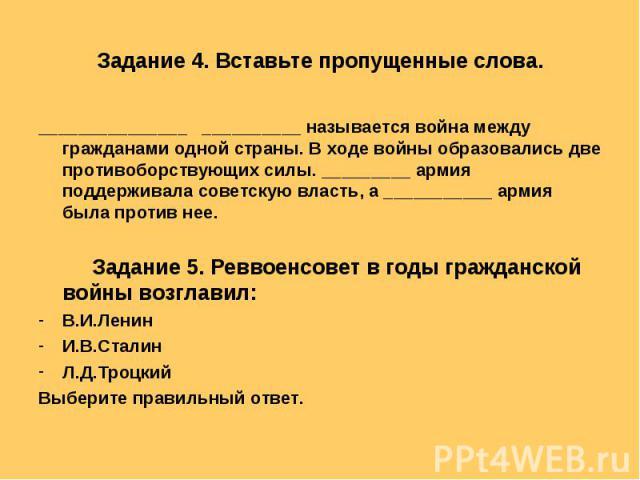 Задание 4. Вставьте пропущенные слова. _______________ __________ называется война между гражданами одной страны. В ходе войны образовались две противоборствующих силы. _________ армия поддерживала советскую власть, а ___________ армия была против н…