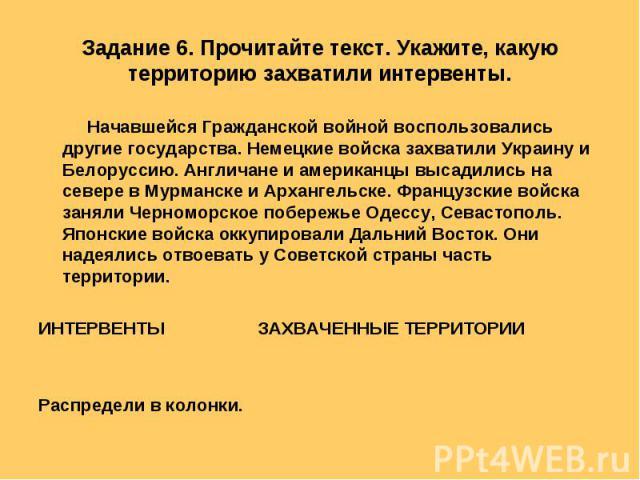 Задание 6. Прочитайте текст. Укажите, какую территорию захватили интервенты. Начавшейся Гражданской войной воспользовались другие государства. Немецкие войска захватили Украину и Белоруссию. Англичане и американцы высадились на севере в Мурманске и …