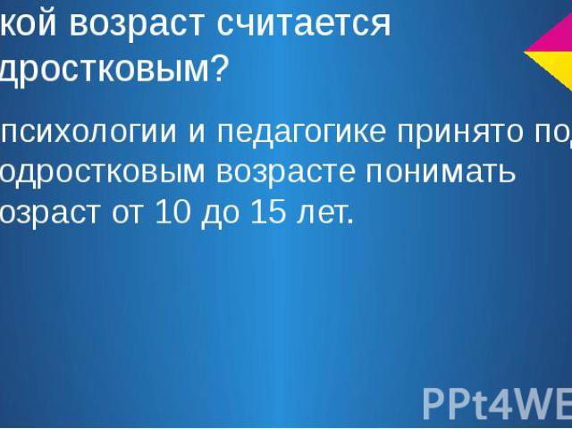 Какой возраст считается подростковым? В психологии и педагогике принято под подростковым возрасте понимать возраст от 10 до 15 лет.