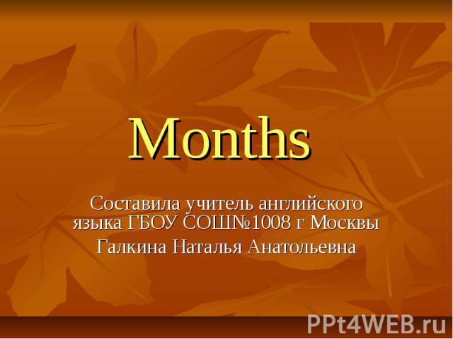 Months Составила учитель английского языка ГБОУ СОШ№1008 г МосквыГалкина Наталья Анатольевна