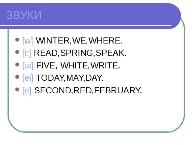 ЗВУКИ [w] WINTER,WE,WHERE.[i:] READ,SPRING,SPEAK.[ai] FIVE, WHITE,WRITE.[ei] TODAY,MAY,DAY.[e] SECOND,RED,FEBRUARY.