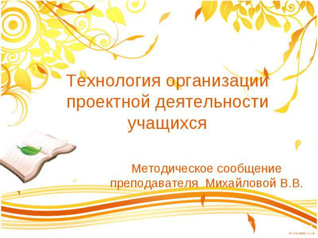 Технология организации проектной деятельности учащихся Методическое сообщение преподавателя Михайловой В.В.