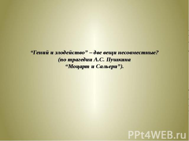 """""""Гений и злодейство"""" – две вещи несовместные?(по трагедии А.С. Пушкина""""Моцарт и Сальери"""")."""