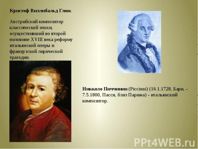 Кристоф Виллибальд ГлюкАвстрийский композитор классической эпохи, осуществивший во второй половине XVIII века реформу итальянскойоперыи французской лирической трагедии.Никколо Пиччинни (Piccinni) (16.1.1728, Бари, - 7.5.1800, Пасси, близ Парижа) -…