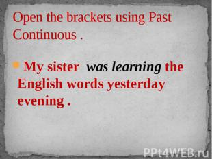 Open the brackets using Past Continuous . My sister was learning the English wor