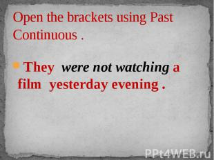 Open the brackets using Past Continuous . They were not watching a film yesterda