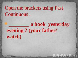 Open the brackets using Past Continuous . ________ a book yesterday evening ? (y