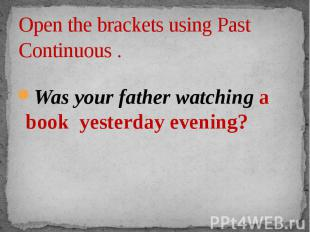Open the brackets using Past Continuous . Was your father watching a book yester