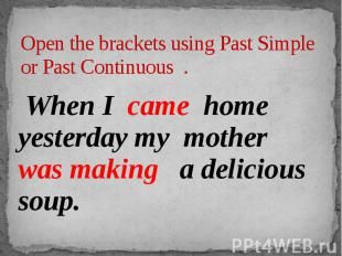 Open the brackets using Past Simple or Past Continuous . When I came home yester