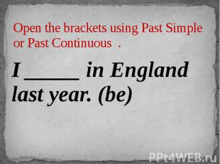 Open the brackets using Past Simple or Past Continuous . I _____ in England last